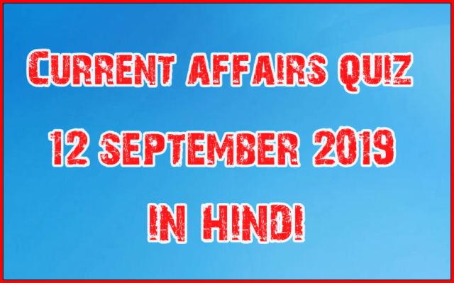 Current affairs daily September 12 2019 in Hindi
