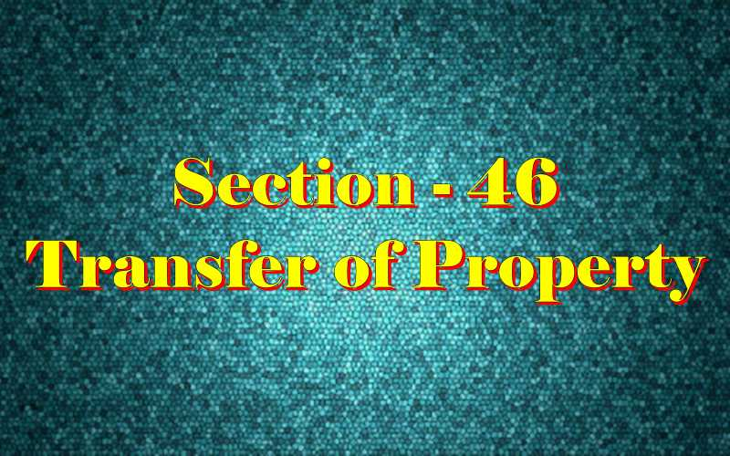 Section 46 of Transfer of property Act