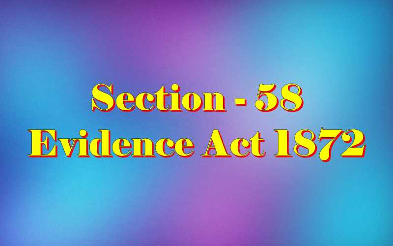 Section 58 of Indian Evidence Act