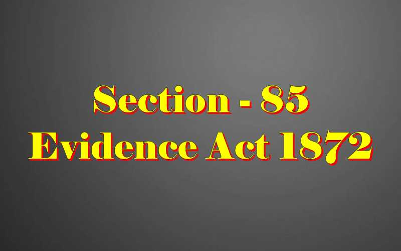 Section 85 of Indian Evidence Act