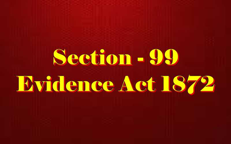 Section 99 of Indian Evidence Act