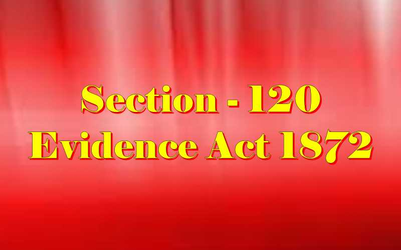 Section 120 of Indian Evidence Act