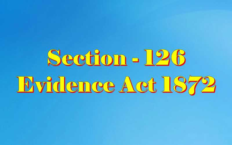 Section 126 of Indian Evidence Act