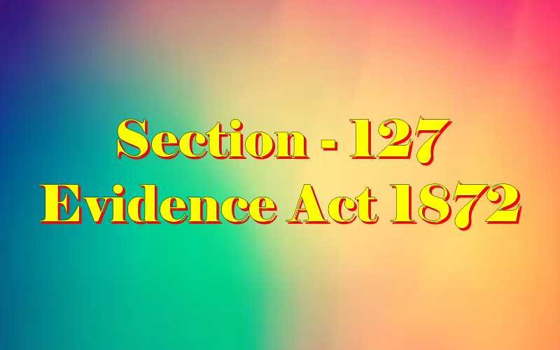 Section 127 of Indian Evidence Act