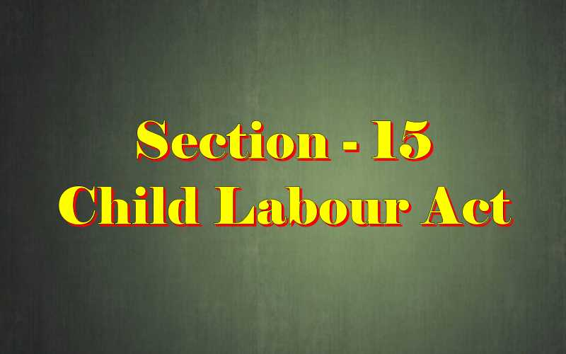 Section 15 of Child Labour Act