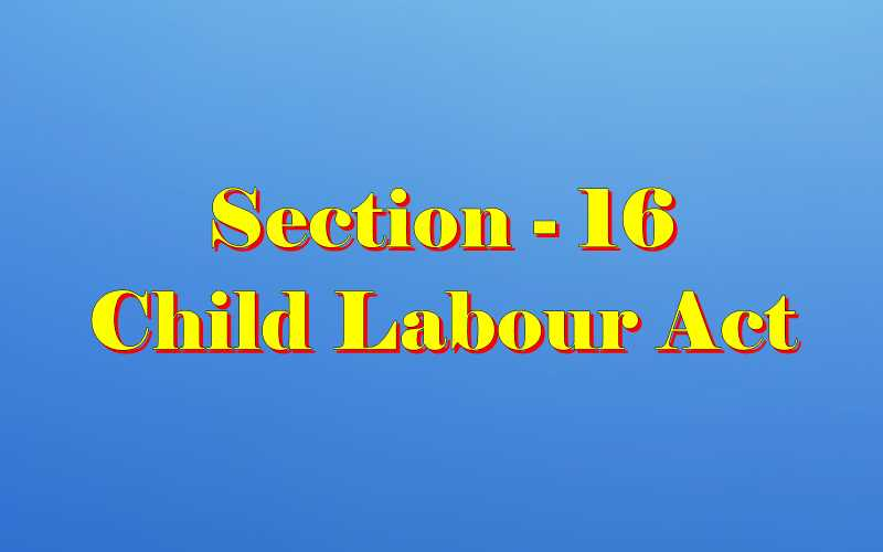 Section 16 of Child Labour Act