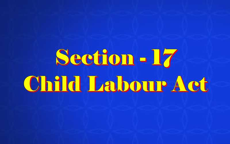 Section 17 of Child Labour Act