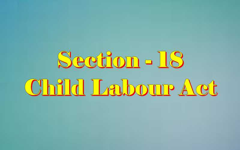 Section 18 of Child Labour Act