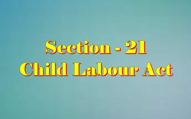 Section 21 of Child Labour Act