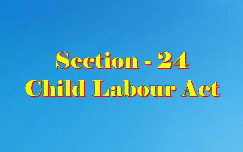 Section 24 of Child Labour Act