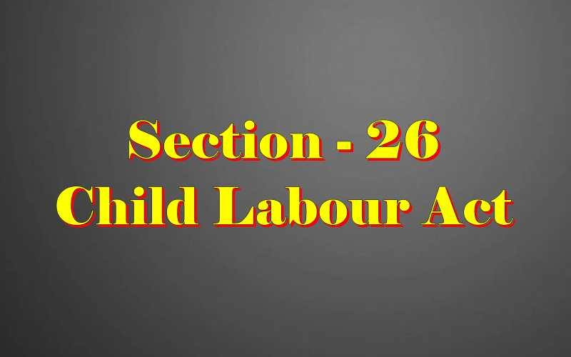 Section 26 of Child Labour Act