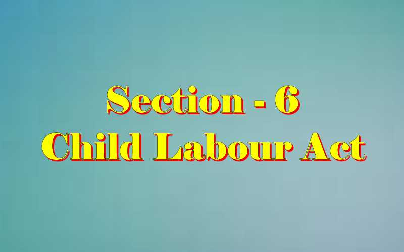 Section 6 of Child Labour Act