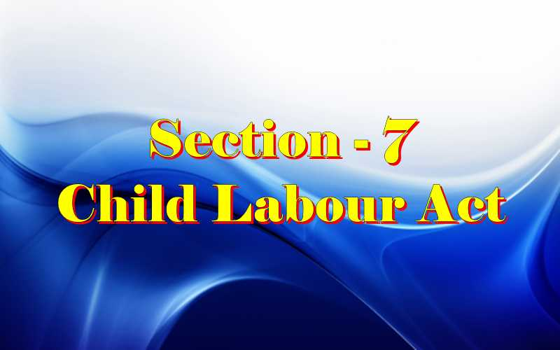 Section 7 of Child Labour Act