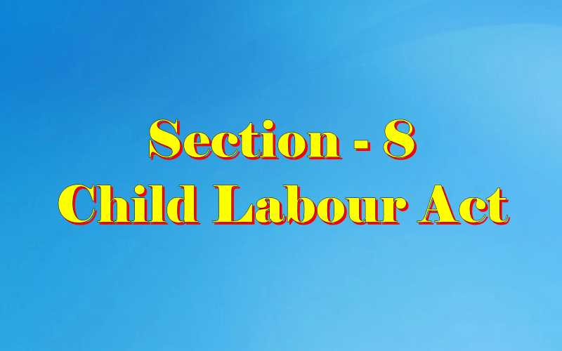 Section 8 of Child Labour Act