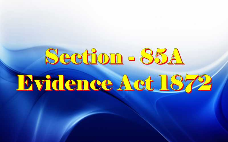 Section 85A of Indian Evidence Act