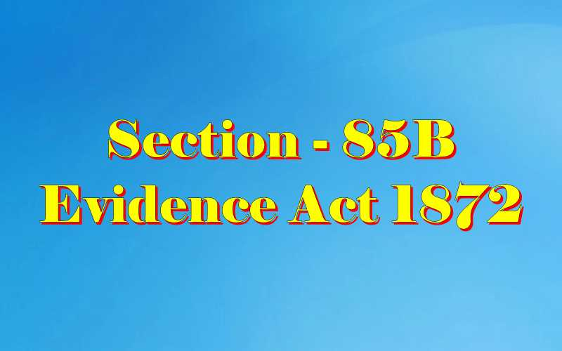 Section 85B of Indian Evidence Act