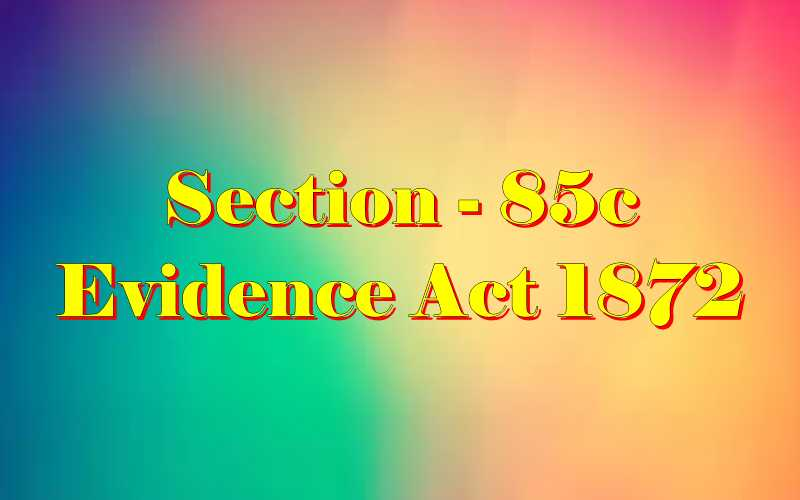 Section 85C of Indian Evidence Act