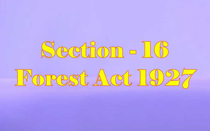 Section 16 of Indian Forest Act in Hindi