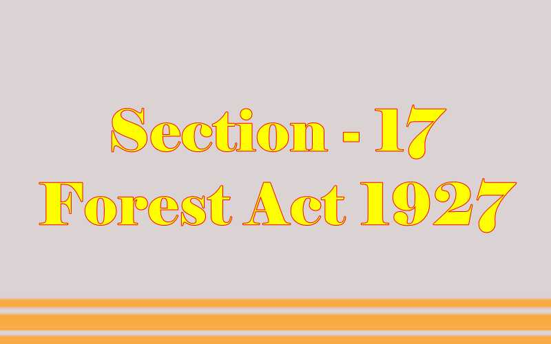 Section 17 of Indian Forest Act in Hindi