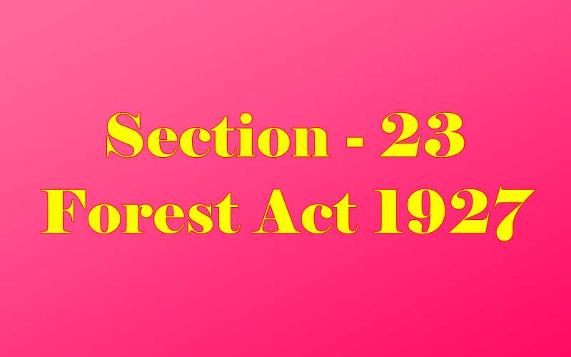 Section 23 of Indian Forest Act in Hindi