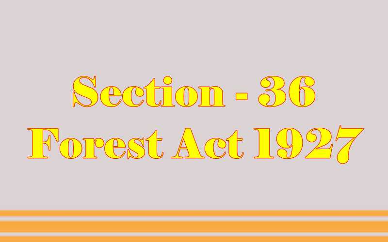 Section 36 of Indian Forest Act in Hindi