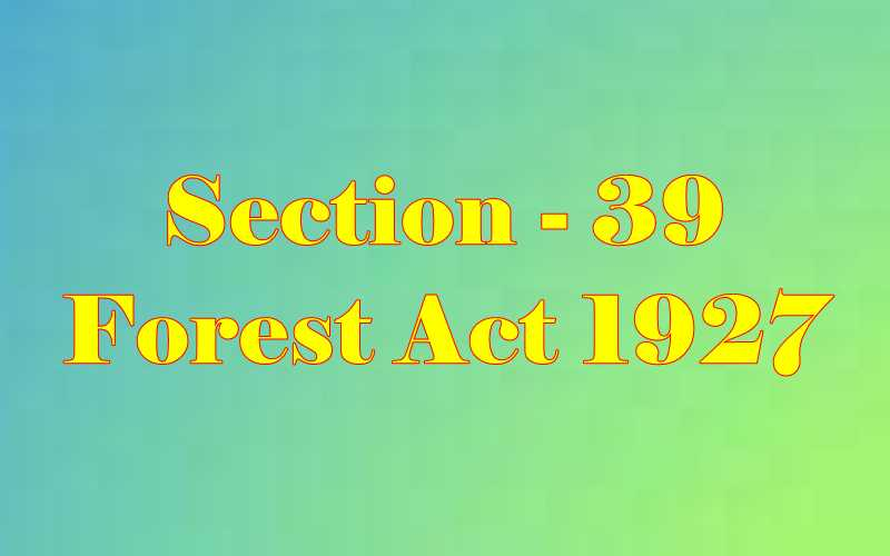 Section 39 of Indian Forest Act in Hindi