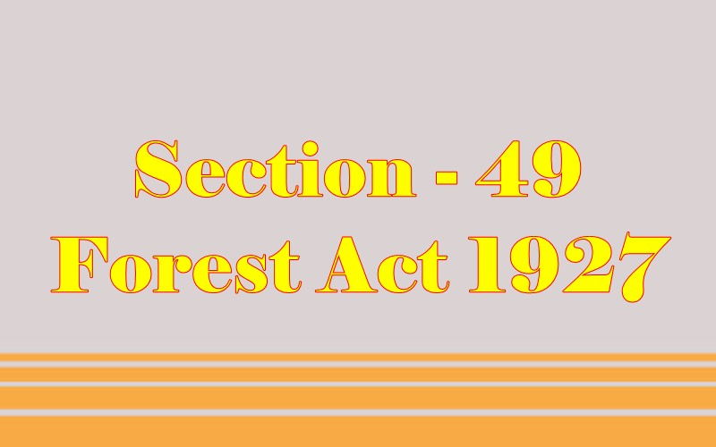 Section 49 of Indian Forest Act in Hindi