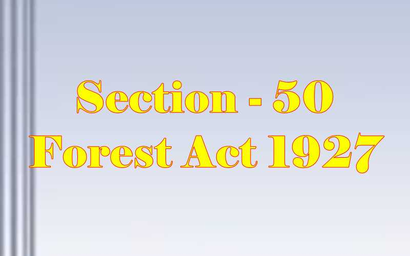 Section 50 of Indian Forest Act in Hindi