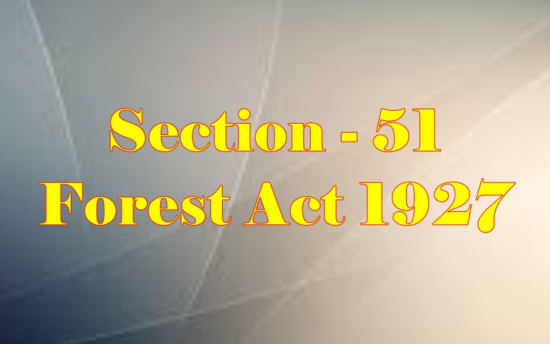 Section 51 of Indian Forest Act in Hindi