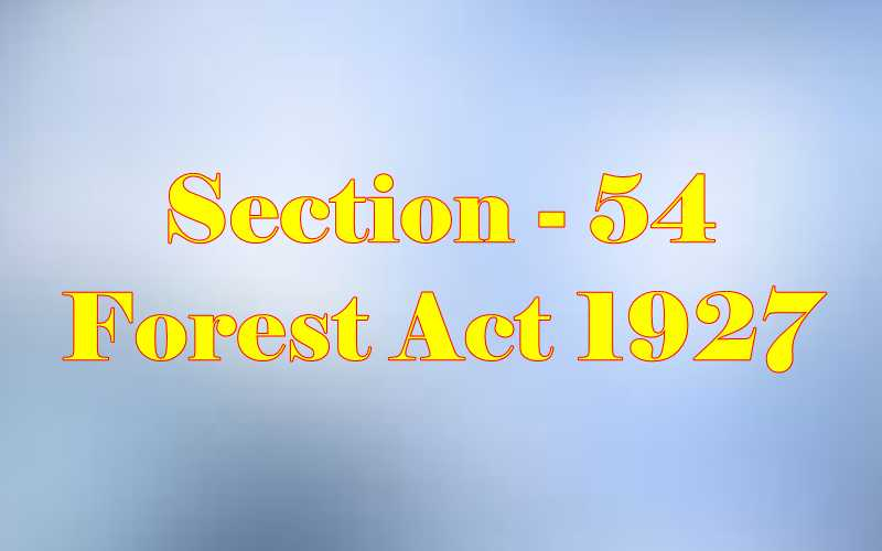 Section 54 of Indian Forest Act in Hindi