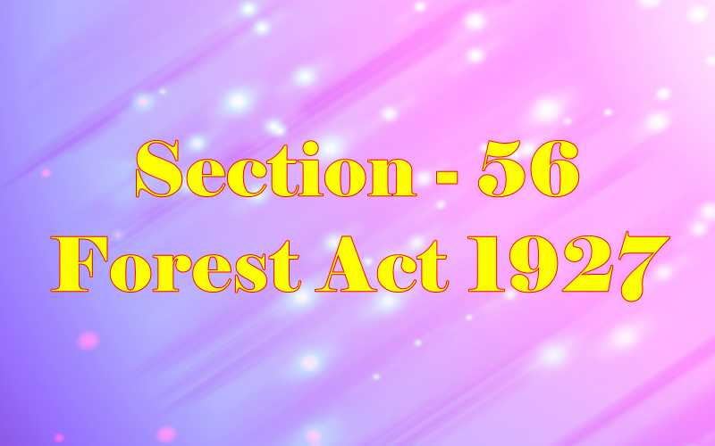 Section 56 of Indian Forest Act in Hindi