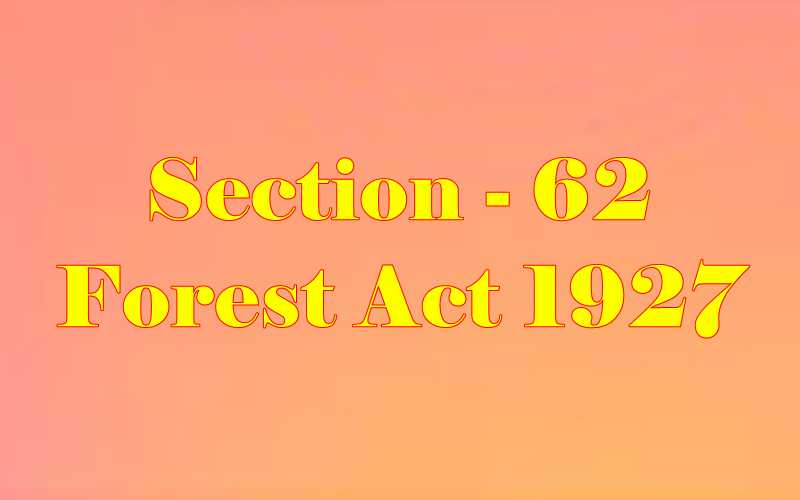 Section 62 of Indian Forest Act in Hindi