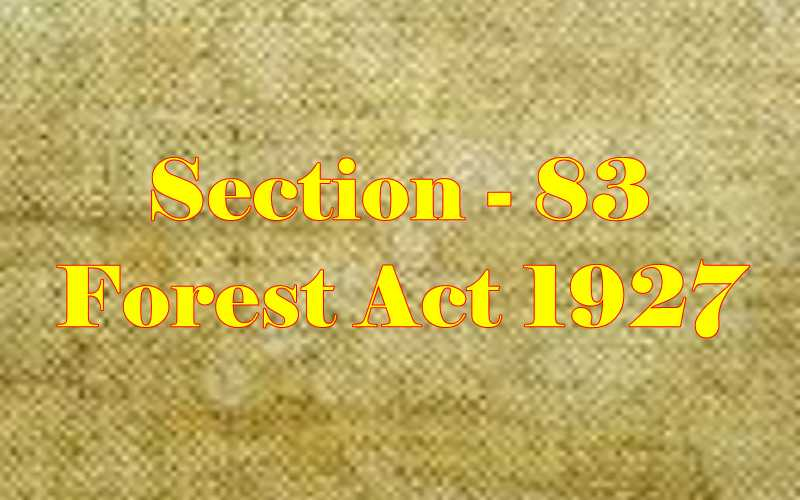 Section 83 of Indian Forest Act in Hindi