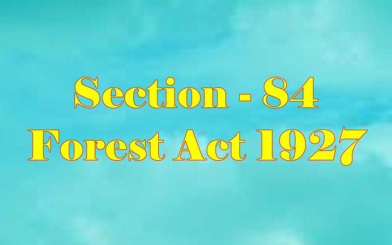 Section 84 of Indian Forest Act in Hindi