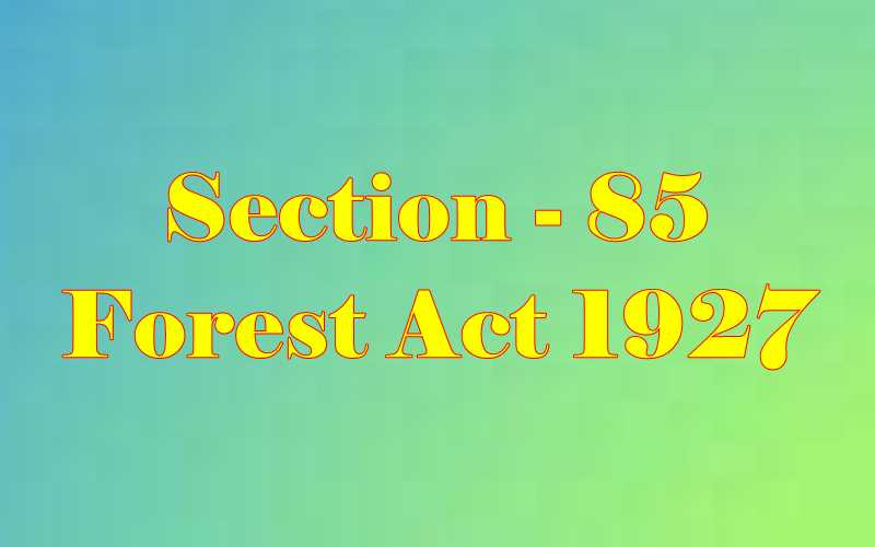 Section 85 of Indian Forest Act in Hindi